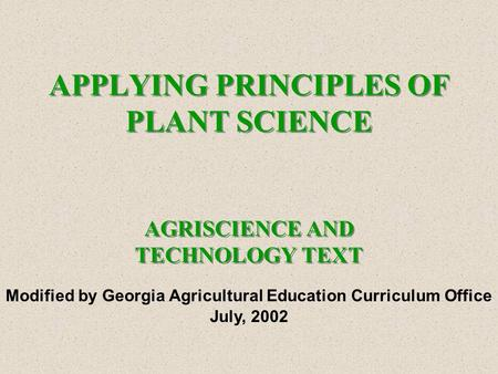 APPLYING PRINCIPLES OF PLANT SCIENCE AGRISCIENCE AND TECHNOLOGY TEXT Modified by Georgia Agricultural Education Curriculum Office July, 2002.