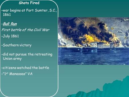 Shots Fired -war begins at Fort Sumter, S.C., 1861 -Bull Run First battle of the Civil War -July 1861 -Southern victory -did not pursue the retreating.