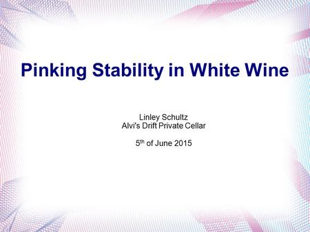 Pinking Stability in White Wine Linley Schultz Alvi's Drift Private Cellar 5 th of June 2015.