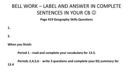 BELL WORK – LABEL AND ANSWER IN COMPLETE SENTENCES IN YOUR CB Page 419 Geography Skills Questions 1. 2. When you finish: Period 1 - read and complete your.