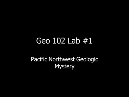 Geo 102 Lab #1 Pacific Northwest Geologic Mystery.