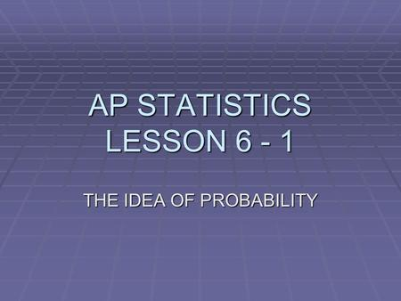 AP STATISTICS LESSON 6 - 1 THE IDEA OF PROBABILITY.