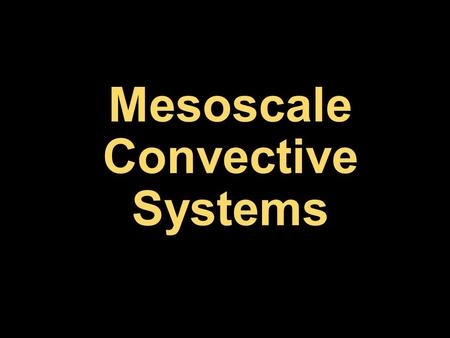 Mesoscale Convective Systems. Definition Mesoscale convective systems (MCSs) refer to all organized convective systems larger than supercells Some classic.