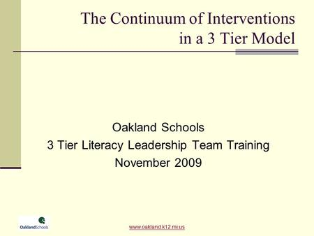 Www.oakland.k12.mi.us The Continuum of Interventions in a 3 Tier Model Oakland Schools 3 Tier Literacy Leadership Team Training November 2009 www.oakland.k12.mi.us.