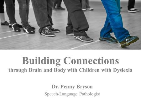 Building Connections through Brain and Body with Children with Dyslexia Dr. Penny Bryson Speech-Language Pathologist.