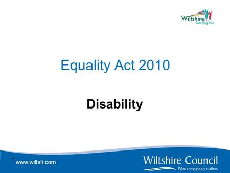 Www.wiltslt.com Equality Act 2010 Disability 1. www.wiltslt.com Definition The Equality Act says a disability is a physical or mental impairment which.