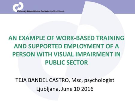 AN EXAMPLE OF WORK-BASED TRAINING AND SUPPORTED EMPLOYMENT OF A PERSON WITH VISUAL IMPAIRMENT IN PUBLIC SECTOR TEJA BANDEL CASTRO, Msc, psychologist Ljubljana,