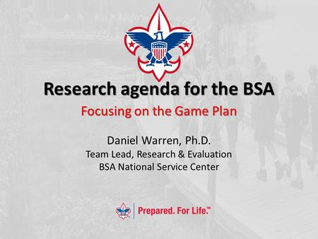 Research agenda for the BSA Focusing on the Game Plan Daniel Warren, Ph.D. Team Lead, Research & Evaluation BSA National Service Center.
