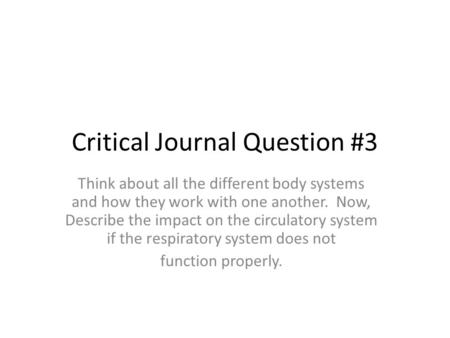 Critical Journal Question #3 Think about all the different body systems and how they work with one another. Now, Describe the impact on the circulatory.