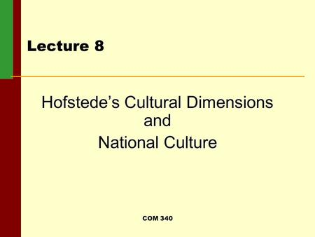 COM 340 Lecture 8 Hofstede's Cultural Dimensions and National Culture.