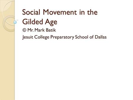Social Movement in the Gilded Age © Mr. Mark Batik Jesuit College Preparatory School of Dallas.
