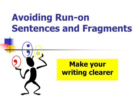 Avoiding Run-on Sentences and Fragments Make your writing clearer, ;