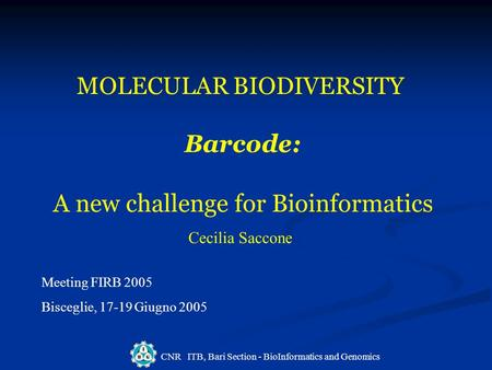 CNR ITB, Bari Section - BioInformatics and Genomics MOLECULAR BIODIVERSITY Barcode: A new challenge for Bioinformatics Cecilia Saccone Meeting FIRB 2005.