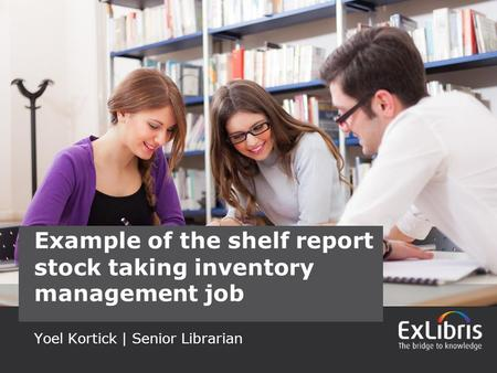 1 Yoel Kortick | Senior Librarian Example of the shelf report stock taking inventory management job.
