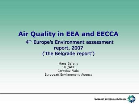 Air Quality in EEA and EECCA Europe's Environment assessment report, 2007 4 th Europe's Environment assessment report, 2007 ('the Belgrade report') Hans.