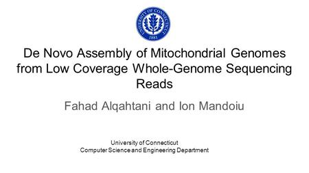 De Novo Assembly of Mitochondrial Genomes from Low Coverage Whole-Genome Sequencing Reads Fahad Alqahtani and Ion Mandoiu University of Connecticut Computer.