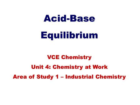 Acid-BaseEquilibrium VCE Chemistry Unit 4: Chemistry at Work Area of Study 1 – Industrial Chemistry.