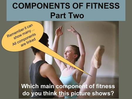 COMPONENTS OF FITNESS Part Two Which main component of fitness do you think this picture shows? Remember it can show many… All components are linked.