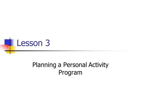 Lesson 3 Planning a Personal Activity Program. Your Fitness Goals Your level of fitness can serve as a starting point for setting your fitness goals If.