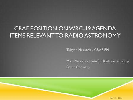 CRAF POSITION ON WRC-19 AGENDA ITEMS RELEVANT TO RADIO ASTRONOMY Talayeh Hezareh - CRAF FM Max Planck Institute for Radio astronomy Bonn, Germany MAY 20,