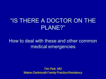 """IS THERE A DOCTOR ON THE PLANE?"" How to deal with these and other common medical emergencies Tim Pieh, MD Maine-Dartmouth Family Practice Residency."