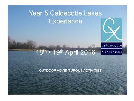 Year 5 Caldecotte Lakes Experience 18 th / 19 th April 2016 OUTDOOR ADVENTUROUS ACTIVITIES.
