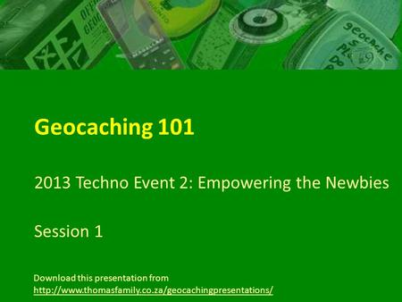 Geocaching 101 2013 Techno Event 2: Empowering the Newbies Session 1 Download this presentation from