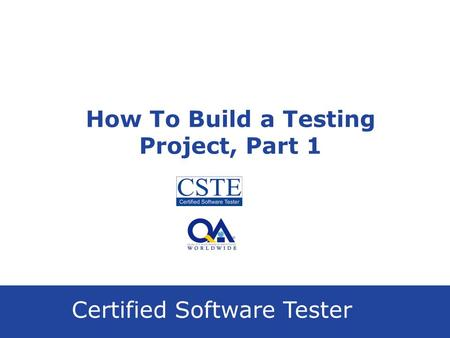 Certified Software Tester How To Build a Testing Project, Part 1.