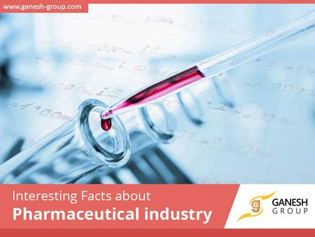 Interesting Facts about Pharmaceutical industry www.ganesh-group.com.