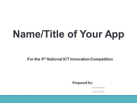 Name/Title of Your App Prepared by: ……........ For the 5 th National ICT Innovation Competition.
