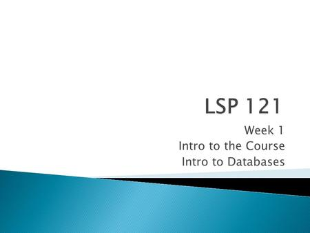 "Week 1 Intro to the Course Intro to Databases.  Formerly ISP 121  ""Continuation"" of LSP 120 concepts  Topics include: ◦ Databases ◦ Basic statistics."