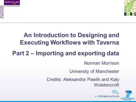 An Introduction to Designing and Executing Workflows with Taverna Part 2 – Importing and exporting data Norman Morrison University of Manchester Credits: