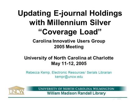 "Updating E-journal Holdings with Millennium Silver ""Coverage Load"" Carolina Innovative Users Group 2005 Meeting University of North Carolina at Charlotte."