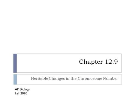 Chapter 12.9 Heritable Changes in the Chromosome Number AP Biology Fall 2010.