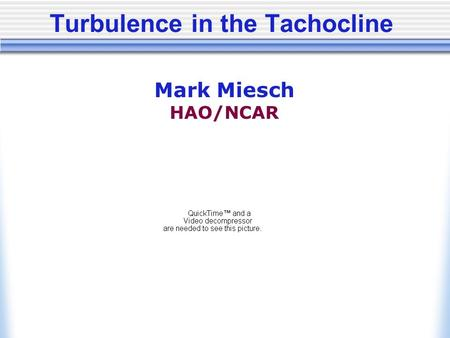 Turbulence in the Tachocline Mark Miesch HAO/NCAR.