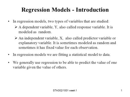 STA302/1001 week 11 Regression Models - Introduction In regression models, two types of variables that are studied:  A dependent variable, Y, also called.