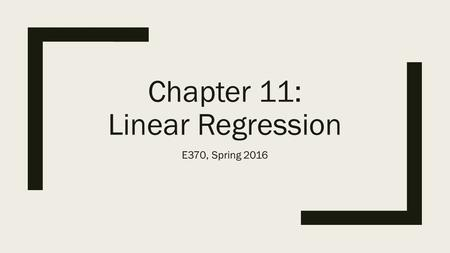 Chapter 11: Linear Regression E370, Spring 2016. From Simple Regression to Multiple Regression.
