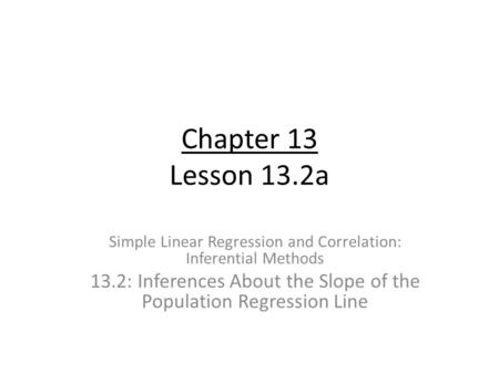 Chapter 13 Lesson 13.2a Simple Linear Regression and Correlation: Inferential Methods 13.2: Inferences About the Slope of the Population Regression Line.