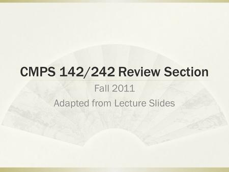 CMPS 142/242 Review Section Fall 2011 Adapted from Lecture Slides.
