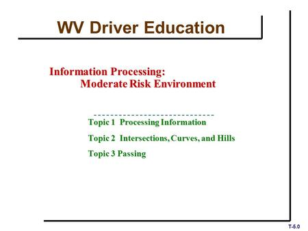 T-5.0 Topic 1 Processing Information Topic 2 Intersections, Curves, and Hills Topic 3 Passing Information Processing: Moderate Risk Environment WV Driver.