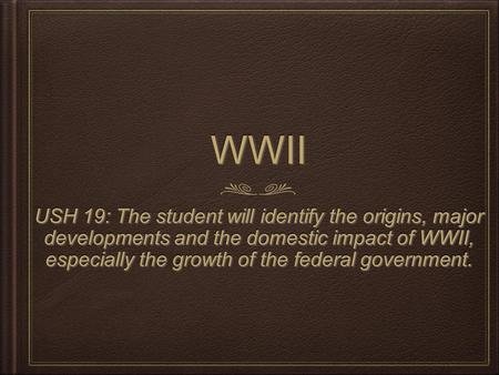 WWIIWWII USH 19: The student will identify the origins, major developments and the domestic impact of WWII, especially the growth of the federal government.