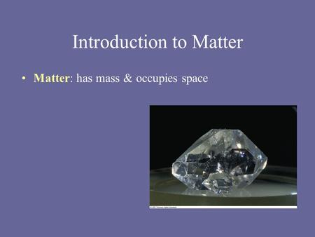 Introduction to Matter Matter: has mass & occupies space.