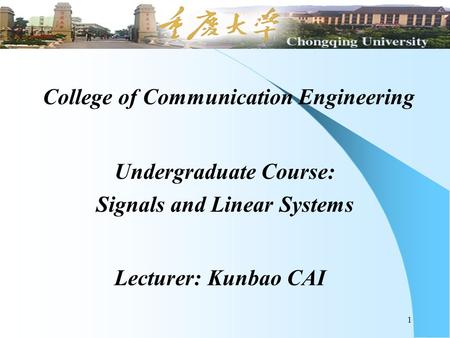 1 College of Communication Engineering Undergraduate Course: Signals and Linear Systems Lecturer: Kunbao CAI.