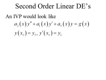 An IVP would look like Second Order Linear DE's. Thm. Existence of a Unique Solution Let a 0, a 1, a 2, and g(x) be continuous on an interval containing.