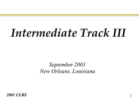 1 2001 CLRS Intermediate Track III September 2001 New Orleans, Louisiana.