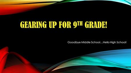 GEARING UP FOR 9 TH GRADE! Goodbye Middle School…Hello High School!