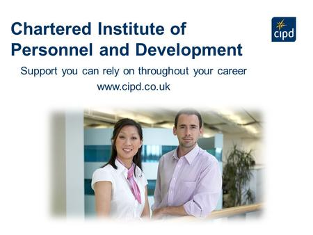 Chartered Institute of Personnel and Development Support you can rely on throughout your career www.cipd.co.uk.
