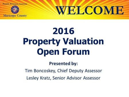 WELCOME Paul D. Petersen, Assessor 2016 Property Valuation Open Forum Presented by: Tim Boncoskey, Chief Deputy Assessor Lesley Kratz, Senior Advisor Assessor.