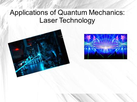 Applications of Quantum Mechanics: Laser Technology.