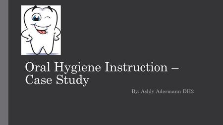 Oral Hygiene Instruction – Case Study By: Ashly Adermann DH2.